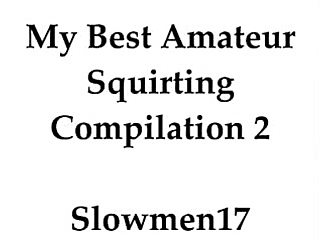 My best amateur squirting compilation 2 slowmen